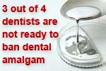 3 out of 4 dentists would not ban dental amalgam
